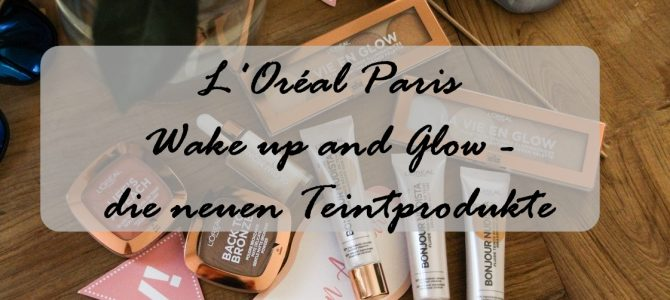 L'Oréal Paris: Wake up and Glow – die neuen Teintprodukte