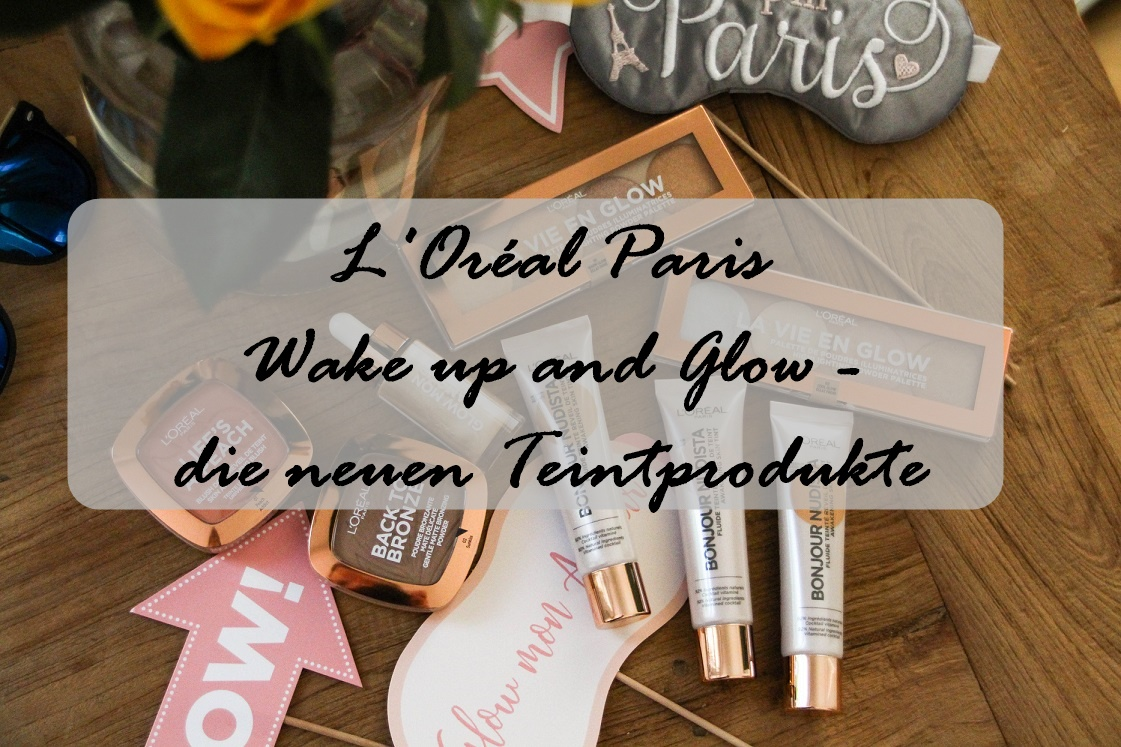 L'Oréal Paris: Wake up and Glow – die neuen Teintprodukte